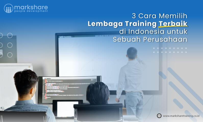 3 Cara Memilih Lembaga Training Terbaik di Indonesia untuk Sebuah Perusahaan